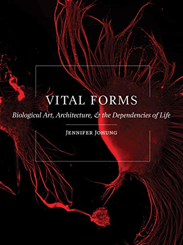 Vital Forms: Biological Art, Architecture, and the Dependencies of Life by Jennifer Johung