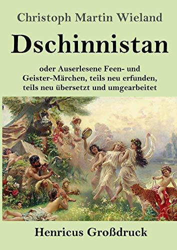 Dschinnistan (Großdruck): oder Auserlesene Feen- und Geister-Märchen, teils neu erfunden, teils neu übersetzt und umgearbeitet