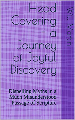 Head Covering - a Journey of Joyful Discovery: Dispelling Myths in a Much Misunderstood Passage of Scripture (English Edition)