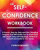 The Self-Confidence Workbook: A Proven, Step-by-Step and Life-Changing Program That Will Guide You to Overcome Self-Doubt, Stop Self-Sabotage, Believe in Yourself and Achieve Your Goals