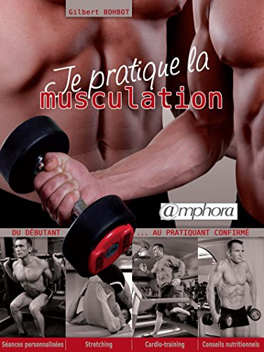 Je pratique la musculation: Du débutant au pratiquant confirmé (ARTICLES SANS C) (French Edition)