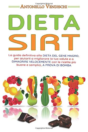 Dieta Sirt: La guida definitiva alla DIETA DEL GENE MAGRO, per aiutarti a migliorare la tua salute e a DIMAGRIRE VELOCEMENTE con le ricette più buone e semplici, A PROVA DI BOMBA