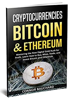 Cryptocurrencies  Bitcoin & Ethereum  Mastering the New Digital Gold Rush for Profit Learn How to Buy Mine Trade and Invest Bitcoin & Ethereum