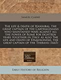 The life & death of Hannibal, the great captain of the Carthaginians who maintained wars against all the power of Rome for eighteen years together in ... the great captain of the Thebans (1665)