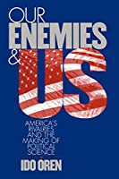 Our Enemies and US: America's Rivalries and the Making of Political Science