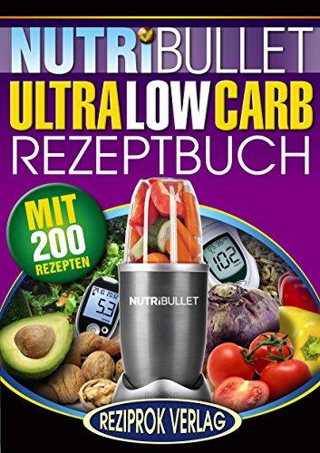 NutriBullet Ultra Low Carb Rezeptbuch: 200 köstliche und gesunde Ultra-Low-Carb NutriBullet Rezepte - auch für Diabetiker