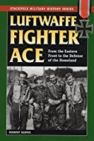 Luftwaffe Fighter Ace: From the Eastern Front to the Defense of the Homeland (Stackpole Military History Series)