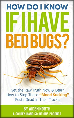 "How Do I Know If I Have Bed Bugs?: Get the Raw Truth Now & Learn How to Stop These ""Blood-Sucking"" Pests Dead In Their Tracks."