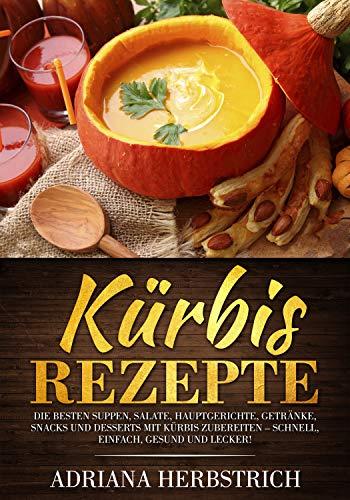 Kürbis Rezepte: Die besten Suppen, Salate, Hauptgerichte, Getränke, Snacks und Desserts mit Kürbis zubereiten – schnell, einfach, gesund und lecker!