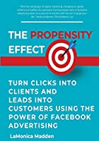 The Propensity Effect: Turn Clicks into Clients and Leads into Customers Using The Power of Facebook Advertising