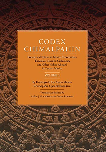 Codex Chimalpahin: Society and Politics in Mexico Tenochtitlan, Tlatelolco, Texcoco, Culhuacan, and Other Nahua Altepetl in Central Mexico, Volume 1 ... Civilization of the American Indian Series)
