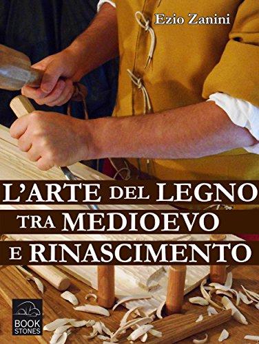 L'arte del legno tra Medioevo e Rinascimento: Tecniche e segreti nelle botteghe dei falegnami (Living History Vol. 2)