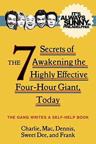 It's Always Sunny in Philadelphia: The 7 Secrets of Awakening the Highly Effective Four-Hour Giant