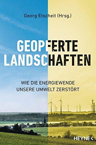 Preisvergleich Produktbild Geopferte Landschaften: Wie die Energiewende unsere Umwelt zerstört