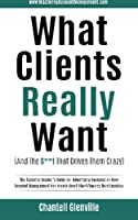 What Clients Really Want (And The S**t That Drives Them Crazy): The Essential Insider's Guide for Advertising Agencies on How Account Management Can Create Great Client/Agency Relationships (Mastering Account Management)