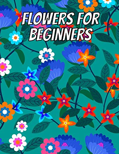 Flowers for Beginners: An Adult Coloring Book with Fun, Easy, and Relaxing Coloring Pages, Coloring Book For Adults (The Stress Relieving Adult Coloring Pages)