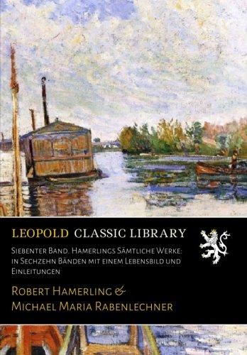 Siebenter Band. Hamerlings Sämtliche Werke: in Sechzehn Bänden mit einem Lebensbild und Einleitungen
