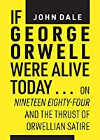 If George Orwell Were Alive Today: On Nineteen Eighty-four and the Thrust of Orwellian Satire