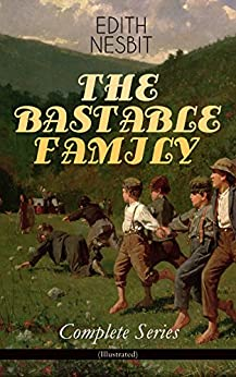 THE BASTABLE FAMILY – Complete Series (Illustrated): The Treasure Seekers, The Wouldbegoods, The New Treasure Seekers & Oswald Bastable and Others (Adventure Classics for Children) by [Edith Nesbit, Gordon Browne, Frances Ewan, Reginald B. Birch, Charles E. Brock, H. R. Millar]