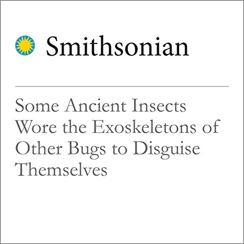 Some Ancient Insects Wore the Exoskeletons of Other Bugs to Disguise Themselves audiobook cover art