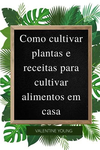Como cultivar plantas e receitas para cultivar alimentos em casa