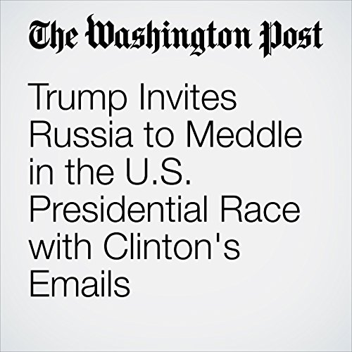 Trump Invites Russia to Meddle in the U.S. Presidential Race with Clinton's Emails cover art