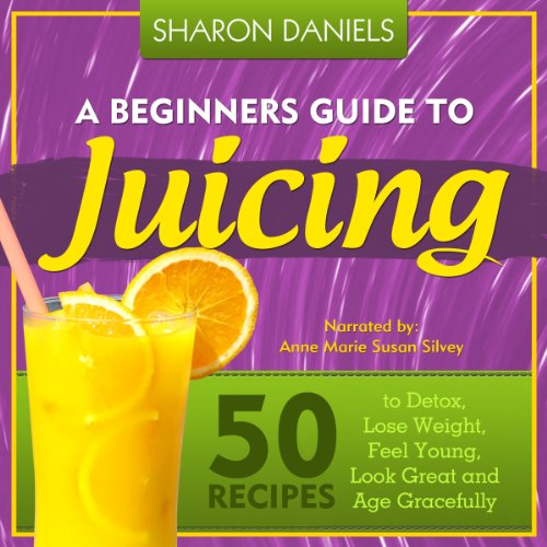 A Beginners Guide To Juicing: 50 Recipes To Detox, Lose Weight, Feel Young, Look Great And Age Gracefully audiobook cover art