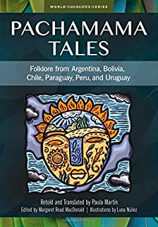 Pachamama Tales: Folklore from Argentina, Bolivia, Chile, Paraguay, Peru, and Uruguay (World Folklore)