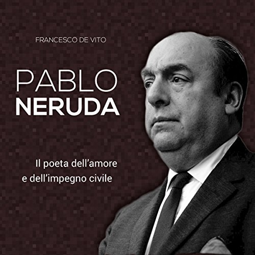 Pablo Neruda: Il poeta dell'amore e dell'impegno civile audiobook cover art