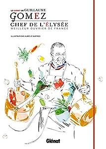 Le Carnet du Chef - Guillaume Gomez : Chef de l'Elysée