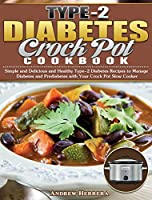 Type-2 Diabetes Crock Pot Cookbook: Simple and Delicious and Healthy Type-2 Diabetes Recipes to Manage Diabetes and Prediabetes with Your Crock Pot Slow Cooker