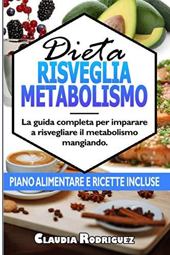 Dieta risveglia metabolismo: La guida completa per imparare a risvegliare il metabolismo mangiando, piano alimentare e ricette incluse.