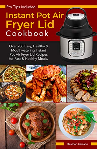 Instant Pot Air Fryer Lid Cookbook: Over 200 Easy, Healthy & Mouthwatering Instant Pot Air Fryer Lid Recipes for Fast & Healthy Meals with Affordable & Shelf-Stable Ingredients.