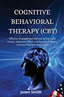Cognitive Behavioral Therapy (Cbt): Effective Strategies and Methods to Overcome Anxiety, Depression, Panic and Negative Thoughts. Understanding and Applying CBT