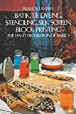 Batik, Tie Dyeing, Stenciling, Silk Screen, Block Printing. The Hand Decoration of Fabrics