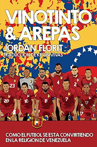 Vinotinto & Arepas : Cómo El Fútbol Se Está Convirtiendo en la Religión de Venezuela (Spanish Edition)