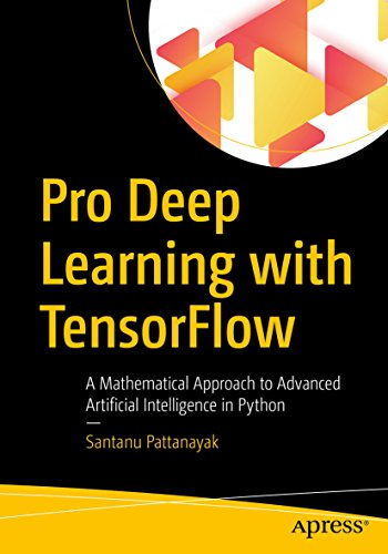 Pro Deep Learning with TensorFlow: A Mathematical Approach to Advanced Artificial Intelligence in Python (English Edition)