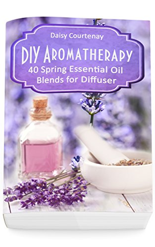 DIY Aromatherapy: 40 Spring Essential Oil Blends for Diffuser (English Edition)