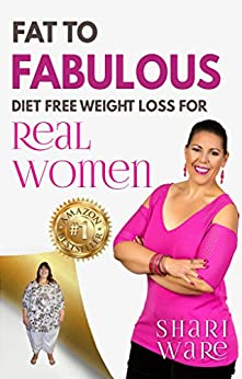 Fat to Fabulous : Diet Free Weight Loss for Real Women by [Shari Ware]
