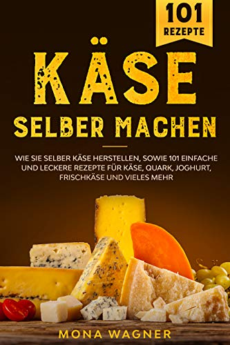 Käse selber machen: Wie Sie selber Käse herstellen, sowie 101 einfache und leckere Rezepte für Käse, Quark, Joghurt, Frischkäse und vieles mehr.