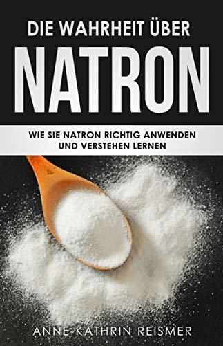 Die Wahrheit über Natron: Wie Sie Natron richtig anwenden und verstehen lernen (Natron Handbuch 1)