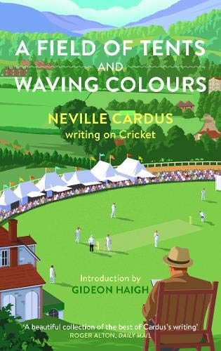 A A Field of Tents and Waving Colours: Neville Cardus writing on Cricket