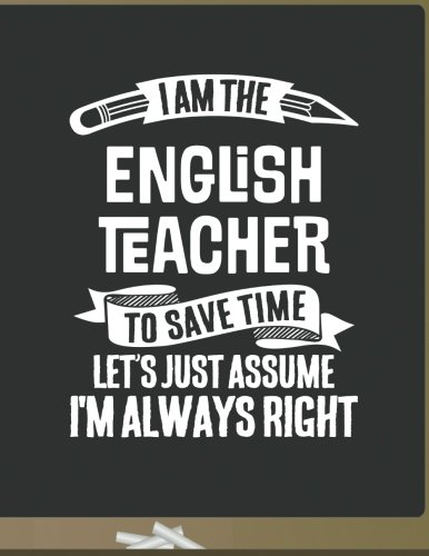 Funny English Teacher Notebook - To Save Time Just Assume I'm Always Right - 8.5x11 College Ruled Paper Journal Planner: Awesome School Start Year End English Journal Best Teacher Appreciation Gift
