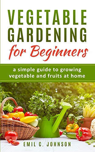 Vegetable Gardening for Beginners: Instructions For Beginner Gardeners and Easy Ways To Start Gardening.The Best Veggies To Grow In YOUR Garden with Focal Points Of A Vegetable Garden