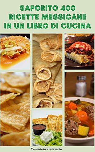 Saporito 400 Ricette Messicane In Un Libro Di Cucina : Ricette Per Salsa, Zuppe, Pane, Insalate, Uova, Pesce E Frutti Di Mare, Stufati, Pollame, Manzo, ... Dessert, Antipasti (Italian Edition)