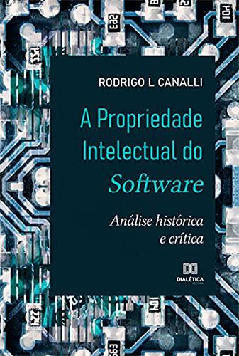 A Propriedade Intelectual do Software: análise histórica e crítica (Portuguese Edition)