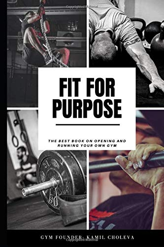 Fit For Purpose: The best book on opening and running your own gym. (Gym Business, Fitness Startup, Managing Gym, Opening Gym, Gym Classes,, Band 1)