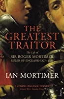The Greatest Traitor: The Life of Sir Roger Mortimer, Ruler of England 1327-1330 by Ian Mortimer(2010-09-06)