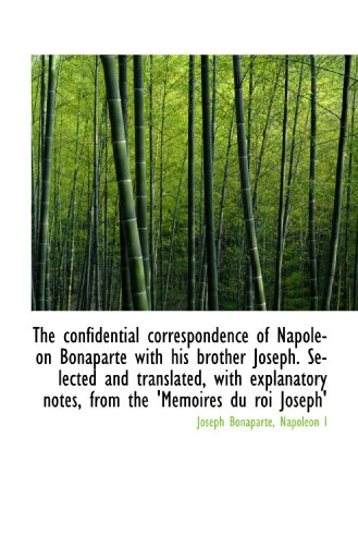 The confidential correspondence of Napoleon Bonaparte with his brother Joseph. Selected and translat