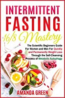 Intermittent Fasting 16/8 Mastery: The Scientific Beginners Guide for Women and Men for Quick and Permanent Weight Loss Through the Self-Cleansing Process of Metabolic Autophagy (Healthy Living Made Easy)